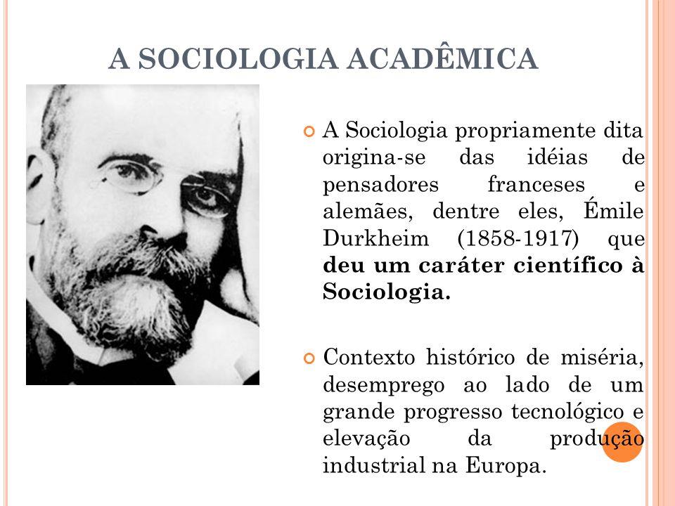 A SOCIOLOGIA ACADÊMICA A Sociologia propriamente dita origina-se das idéias de pensadores franceses e alemães, dentre eles, Émile Durkheim (1858-1917)