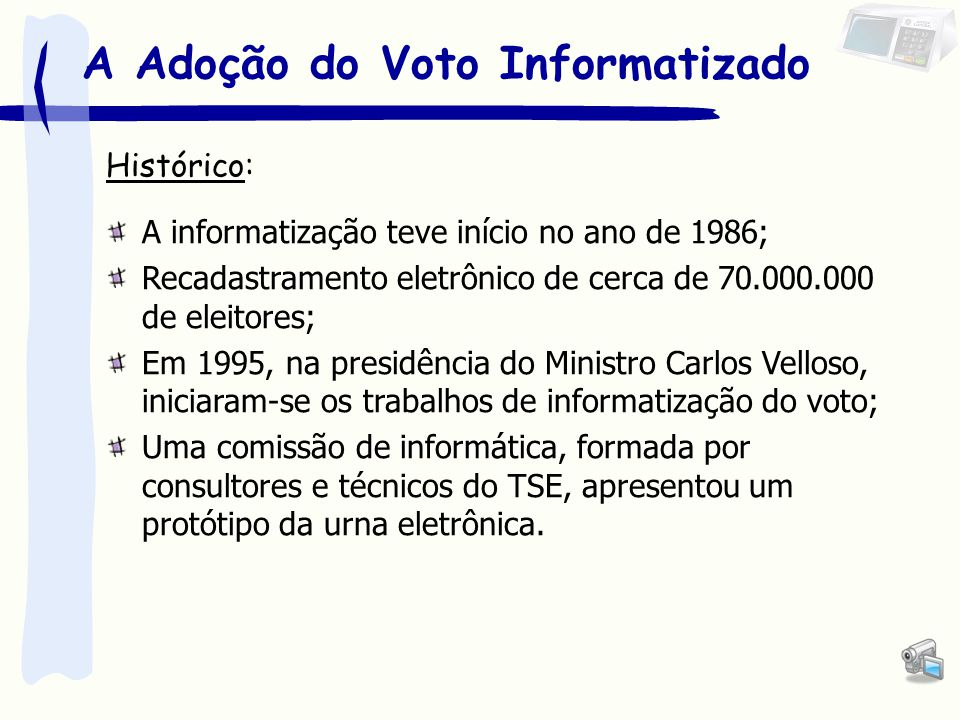 A Adoção do Voto Informatizado Histórico: A informatização teve início no ano de 1986; Recadastramento eletrônico de cerca de 70.000.000 de eleitores; Em 1995, na presidência do Ministro Carlos Velloso, iniciaram-se os trabalhos de informatização do voto; Uma comissão de informática, formada por consultores e técnicos do TSE, apresentou um protótipo da urna eletrônica.