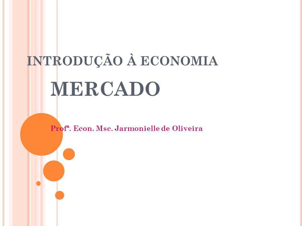 INTRODUÇÃO À ECONOMIA MERCADO Profª. Econ. Msc. Jarmonielle de Oliveira