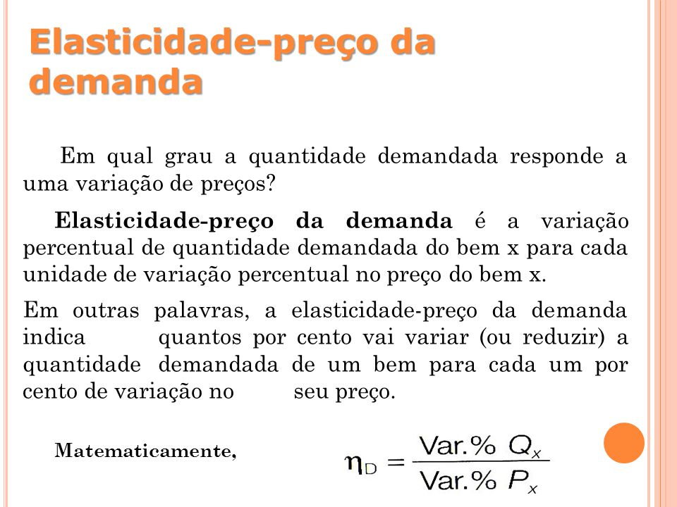 Elasticidade-preço da demanda Em qual grau a quantidade demandada responde a uma variação de preços? Elasticidade-preço da demanda é a variação percen