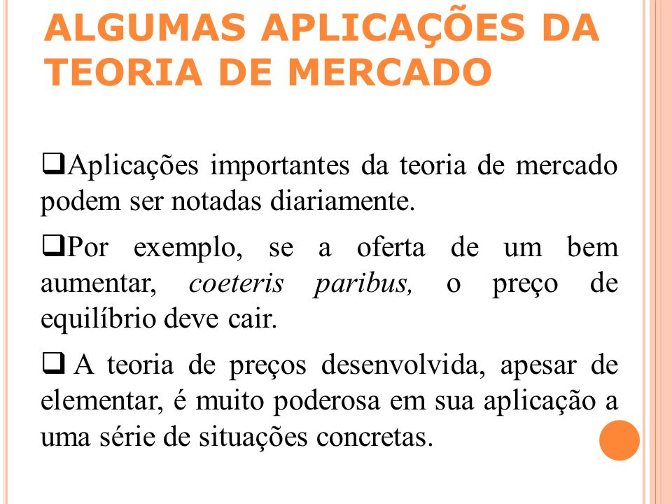 ALGUMAS APLICAÇÕES DA TEORIA DE MERCADO  Aplicações importantes da teoria de mercado podem ser notadas diariamente.  Por exemplo, se a oferta de um