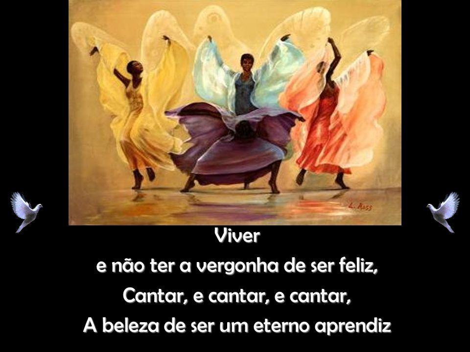 Viver e não ter a vergonha de ser feliz, Cantar, e cantar, e cantar, A beleza de ser um eterno aprendiz