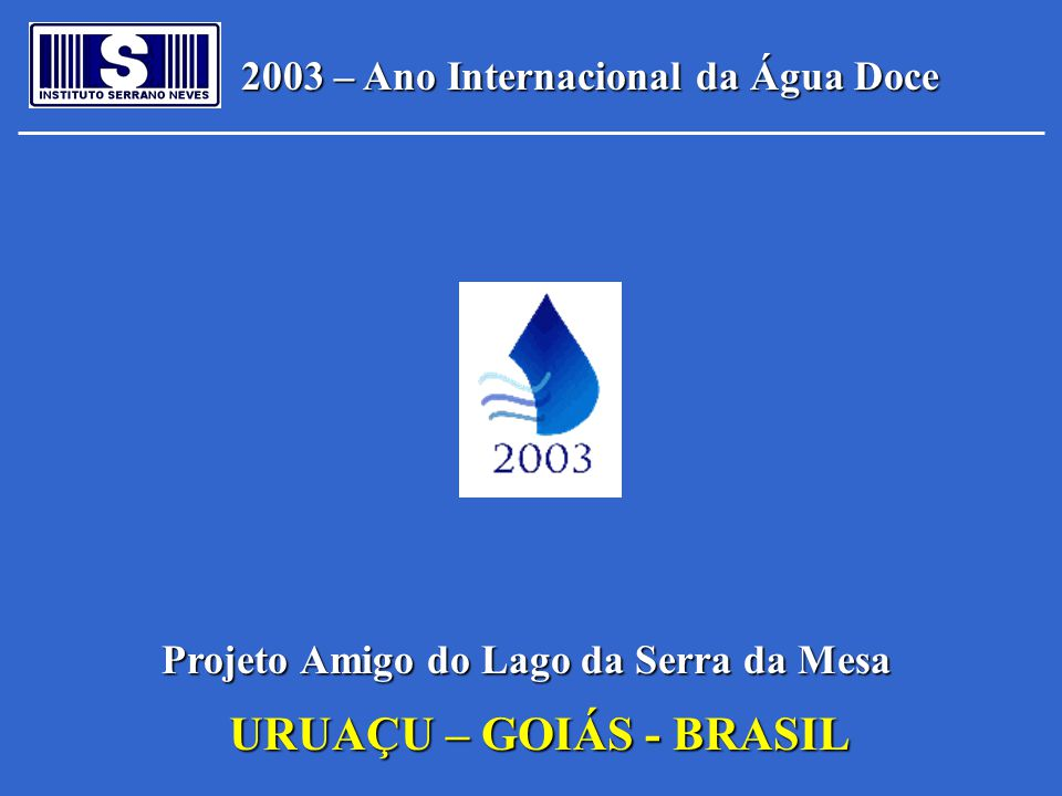 2003 – Ano Internacional da Água Doce Projeto Amigo do Lago da Serra da Mesa URUAÇU – GOIÁS - BRASIL