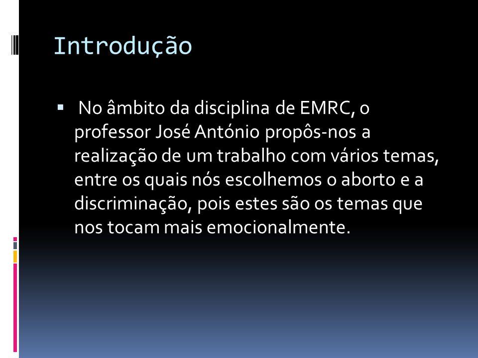 Introdução  No âmbito da disciplina de EMRC, o professor José António propôs-nos a realização de um trabalho com vários temas, entre os quais nós escolhemos o aborto e a discriminação, pois estes são os temas que nos tocam mais emocionalmente.