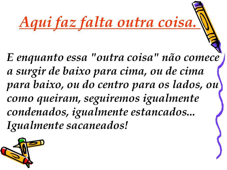 Nem serviu Collor, nem serviu Itamar, não serviu Fernando Henrique, Lula e nem a Dilma, nem servirá o que vier. Qual é a alternativa? Precisamos de ma