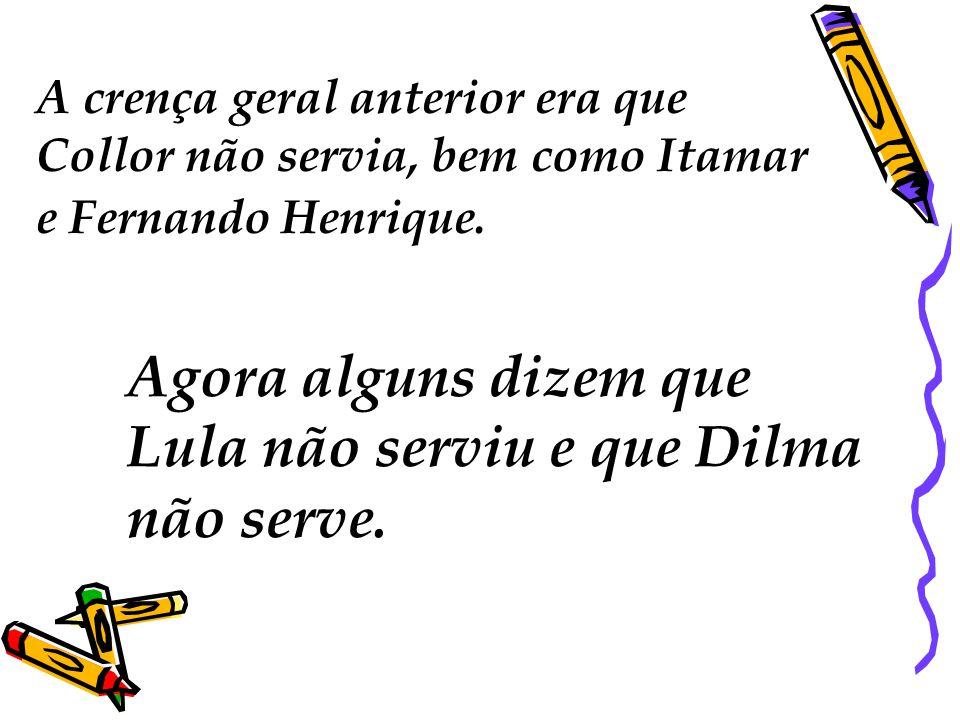 A crença geral anterior era que Collor não servia, bem como Itamar e Fernando Henrique.