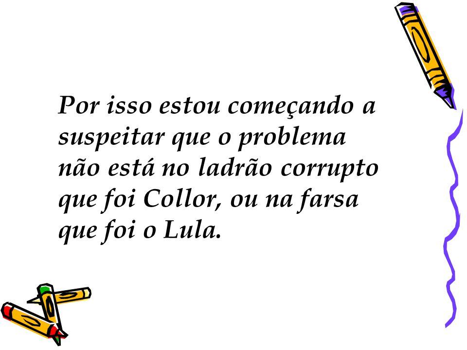 Por isso estou começando a suspeitar que o problema não está no ladrão corrupto que foi Collor, ou na farsa que foi o Lula.