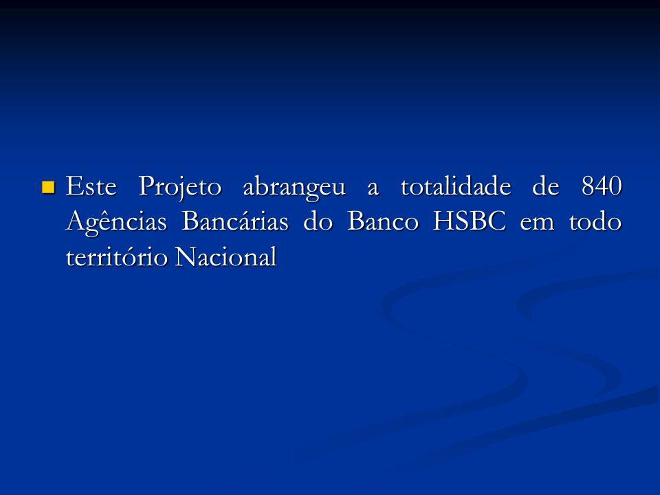  Este Projeto abrangeu a totalidade de 840 Agências Bancárias do Banco HSBC em todo território Nacional