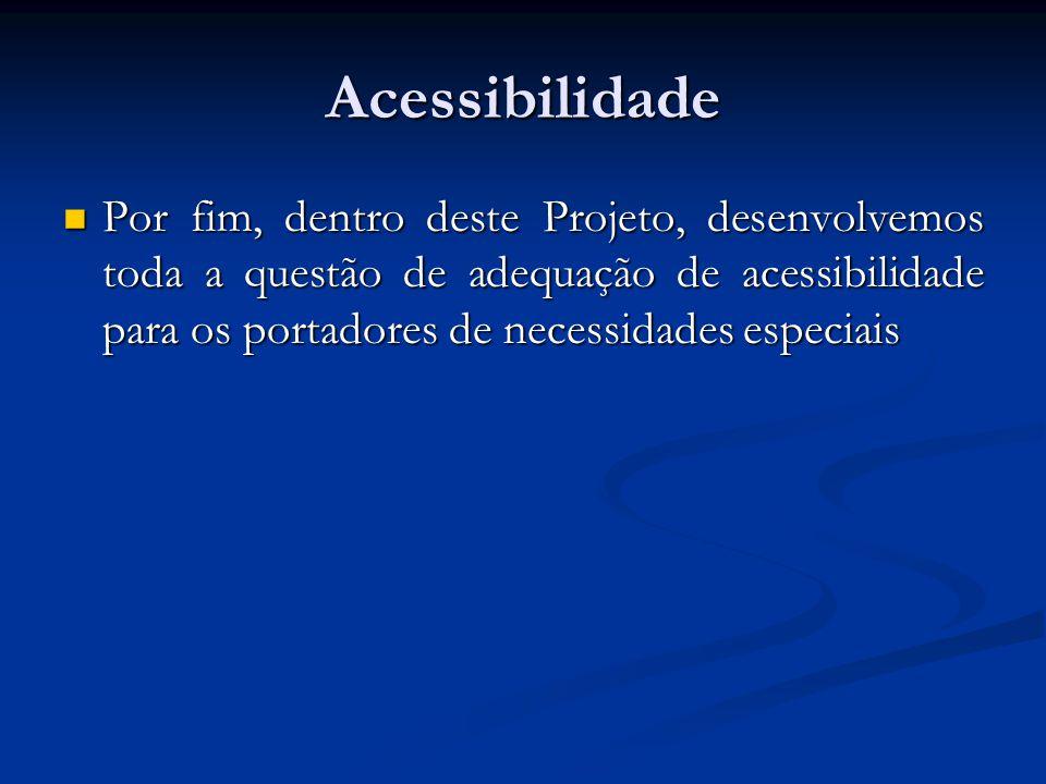 Acessibilidade  Por fim, dentro deste Projeto, desenvolvemos toda a questão de adequação de acessibilidade para os portadores de necessidades especia