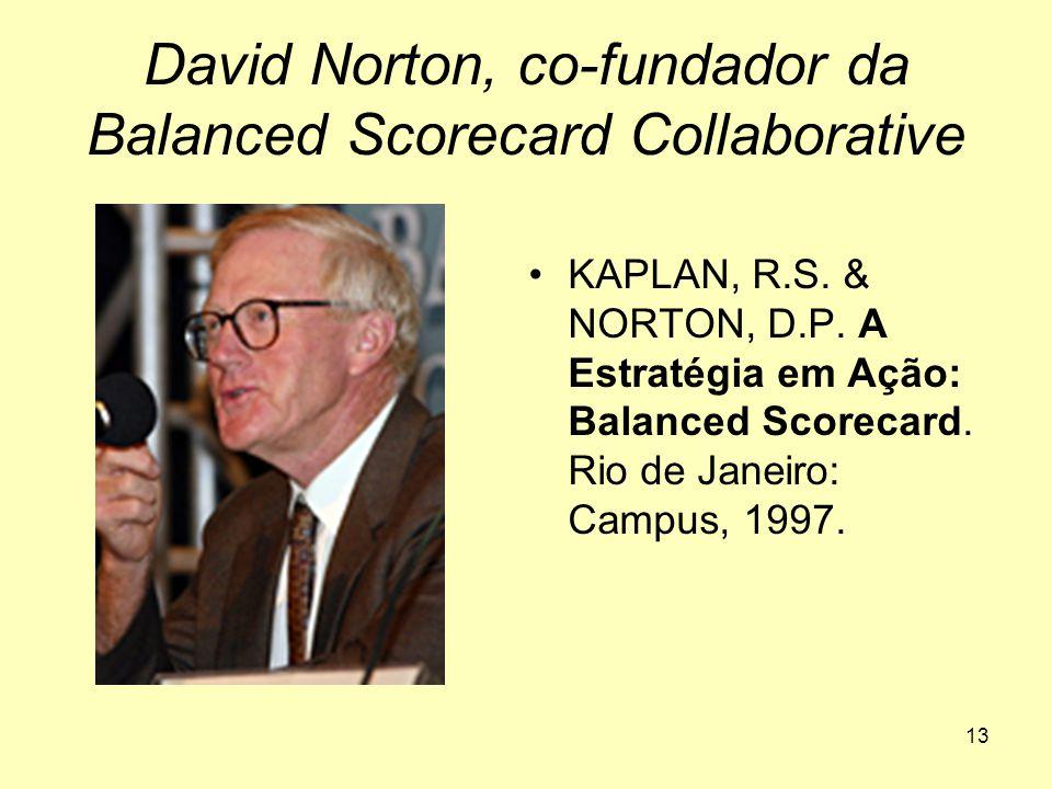 13 David Norton, co-fundador da Balanced Scorecard Collaborative •KAPLAN, R.S. & NORTON, D.P. A Estratégia em Ação: Balanced Scorecard. Rio de Janeiro