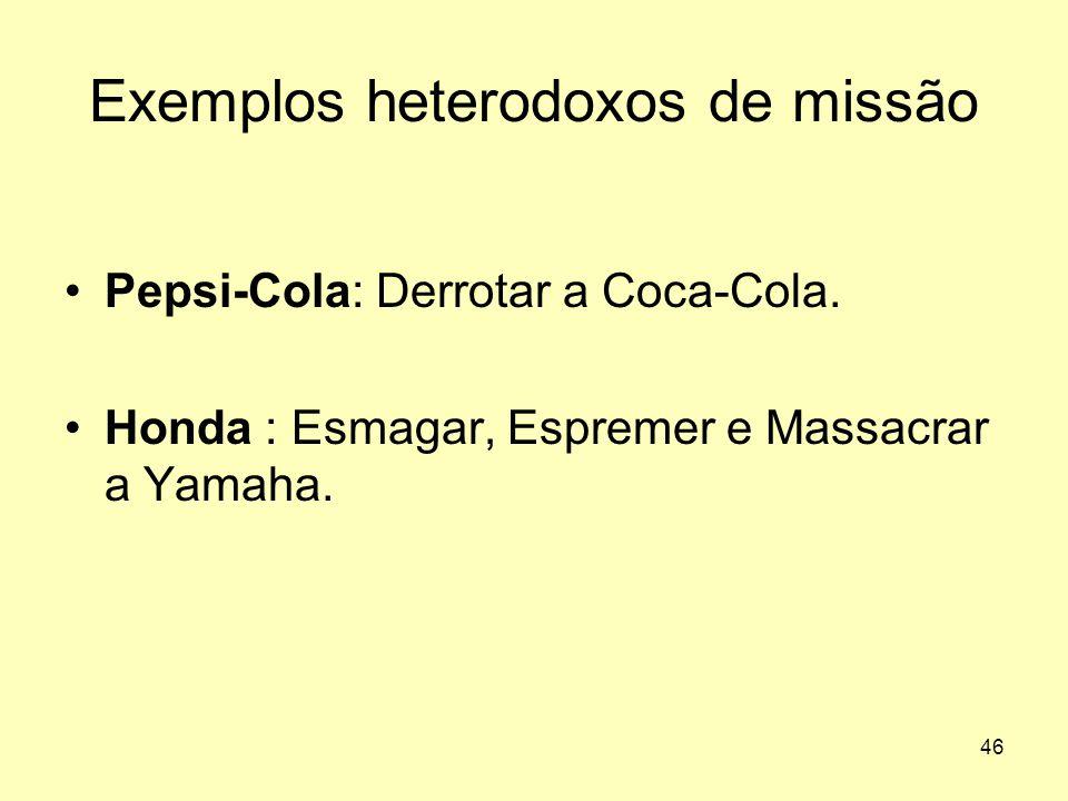 46 Exemplos heterodoxos de missão •Pepsi-Cola: Derrotar a Coca-Cola. •Honda : Esmagar, Espremer e Massacrar a Yamaha.
