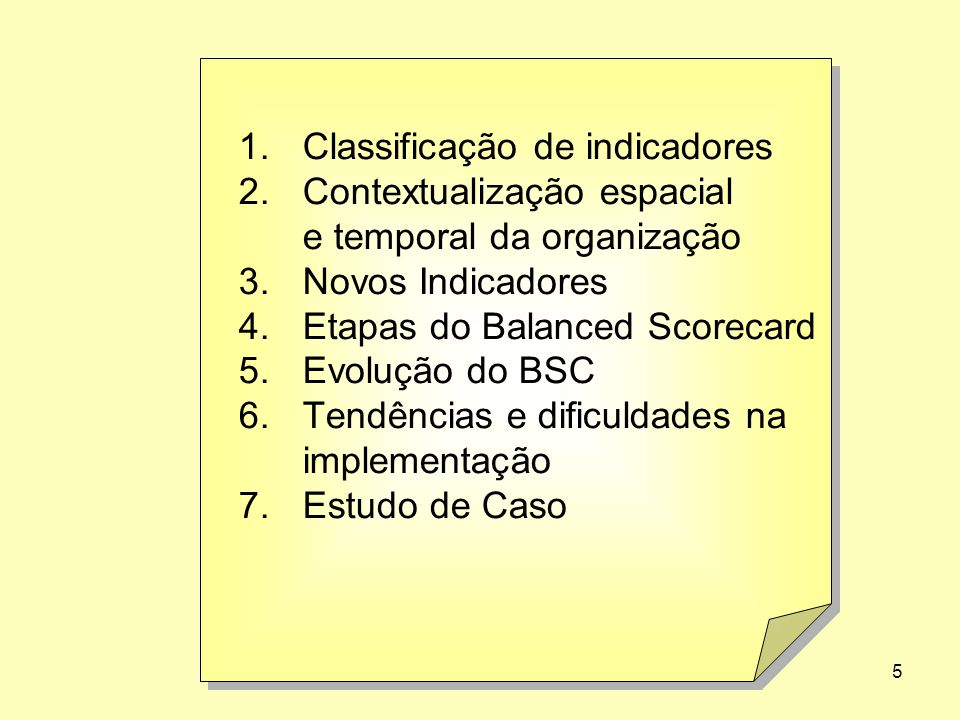 76 1.Classificação de indicadores 2.Contextualização espacial e temporal da organização 3.Novos Indicadores 4.Etapas do Balanced Scorecard 5.Evolução do BSC 6.Tendências e dificuldades na implementação 7.Estudo de Caso