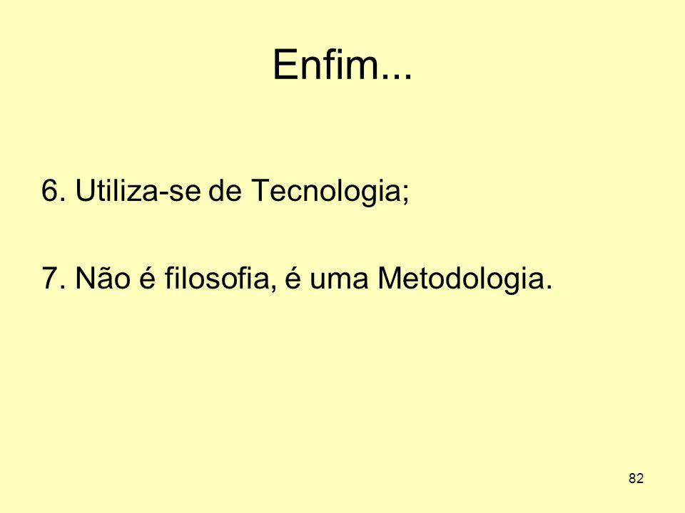 82 Enfim... 6. Utiliza-se de Tecnologia; 7. Não é filosofia, é uma Metodologia.