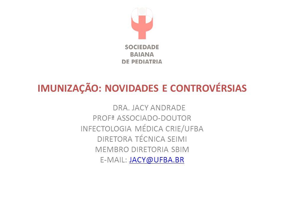 IMUNIZAÇÃO: NOVIDADES E CONTROVÉRSIAS DRA. JACY ANDRADE PROFª ASSOCIADO-DOUTOR INFECTOLOGIA MÉDICA CRIE/UFBA DIRETORA TÉCNICA SEIMI MEMBRO DIRETORIA S