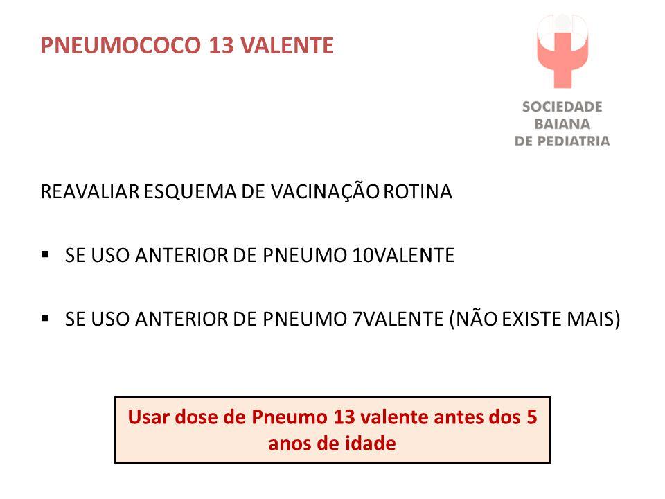 PNEUMOCOCO 13 VALENTE REAVALIAR ESQUEMA DE VACINAÇÃO ROTINA  SE USO ANTERIOR DE PNEUMO 10VALENTE  SE USO ANTERIOR DE PNEUMO 7VALENTE (NÃO EXISTE MAI