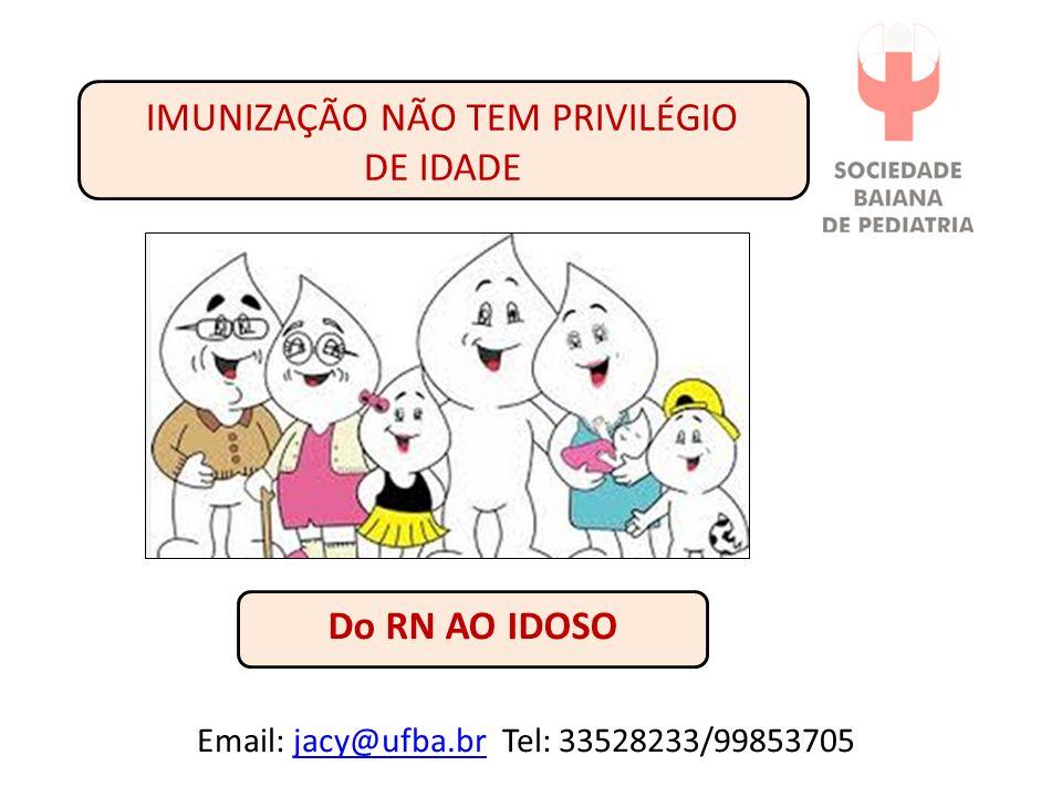 IMUNIZAÇÃO NÃO TEM PRIVILÉGIO DE IDADE Do RN AO IDOSO Email: jacy@ufba.br Tel: 33528233/99853705jacy@ufba.br
