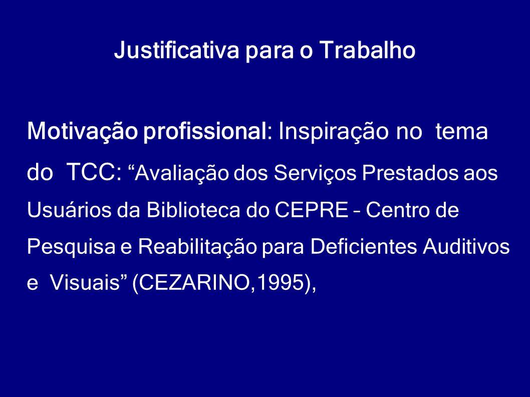 """Justificativa para o Trabalho Motivação profissional: Inspiração no tema do TCC: """"Avaliação dos Serviços Prestados aos Usuários da Biblioteca do CEPRE"""