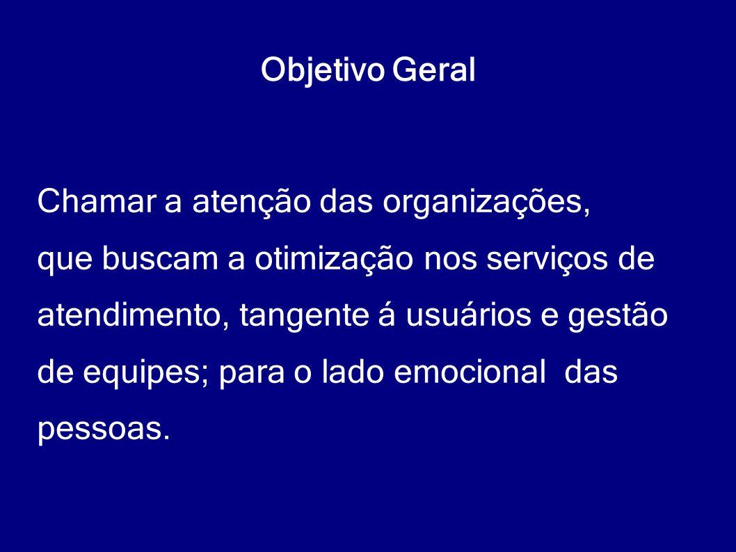 Objetivo Geral Chamar a atenção das organizações, que buscam a otimização nos serviços de atendimento, tangente á usuários e gestão de equipes; para o