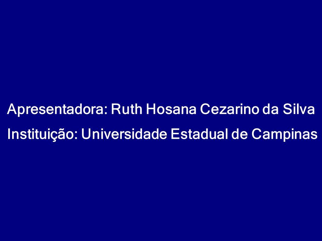 Apresentadora: Ruth Hosana Cezarino da Silva Instituição: Universidade Estadual de Campinas