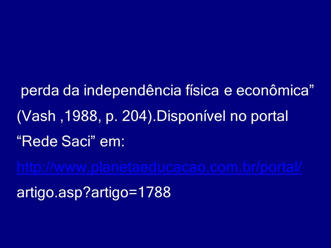 """perda da independência física e econômica"""" (Vash,1988, p. 204).Disponível no portal """"Rede Saci"""" em: http://www.planetaeducacao.com.br/portal/ artigo.a"""