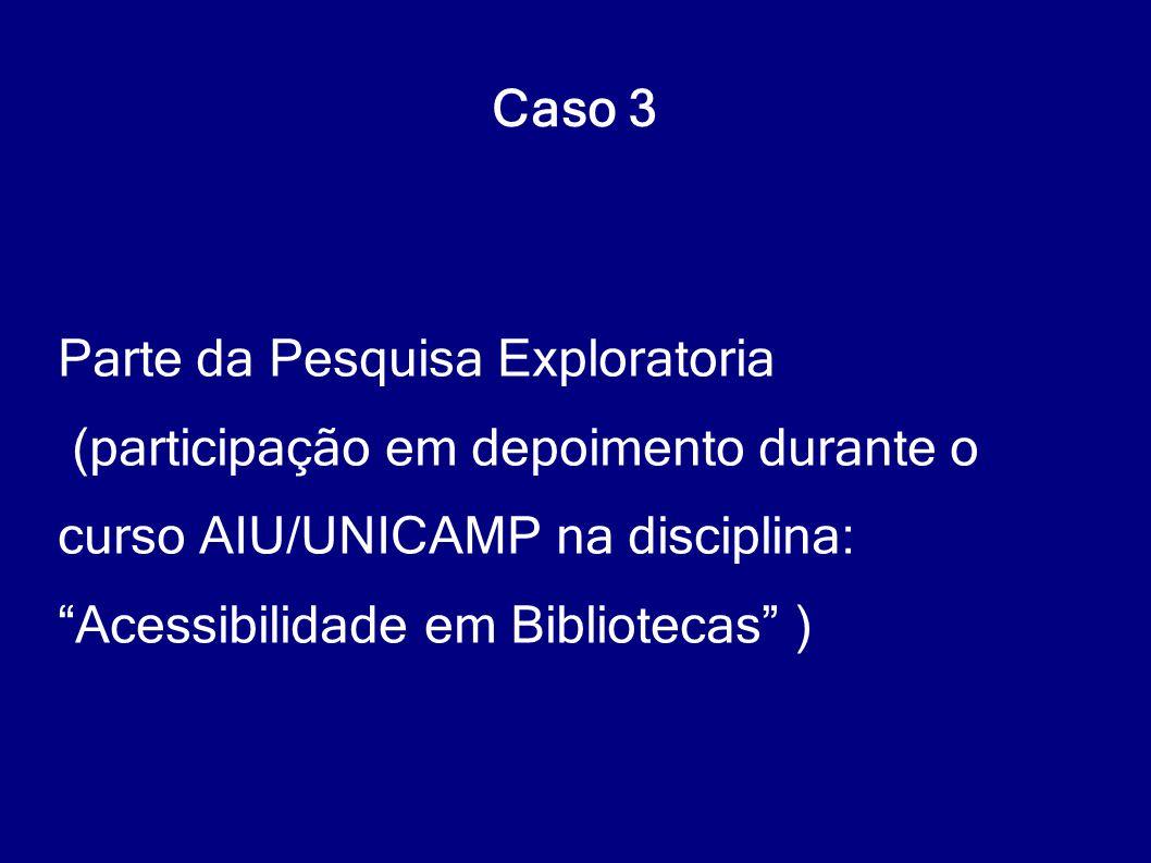 """Caso 3 Parte da Pesquisa Exploratoria (participação em depoimento durante o curso AIU/UNICAMP na disciplina: """"Acessibilidade em Bibliotecas"""" )"""
