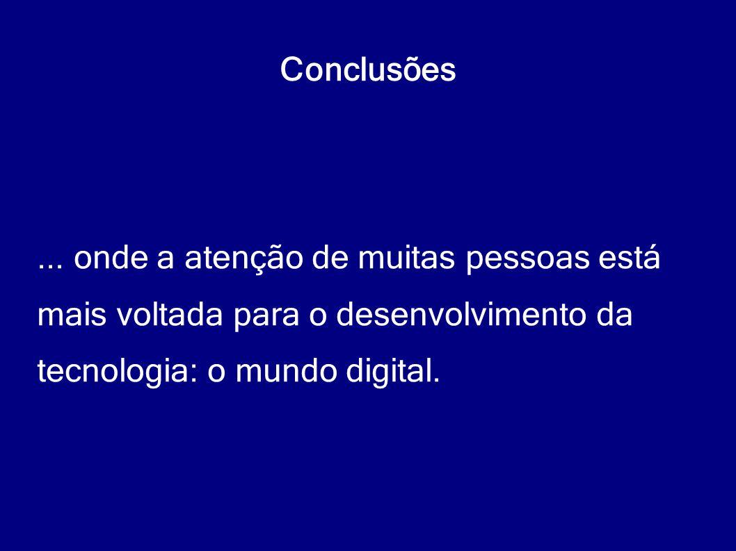 Conclusões... onde a atenção de muitas pessoas está mais voltada para o desenvolvimento da tecnologia: o mundo digital.