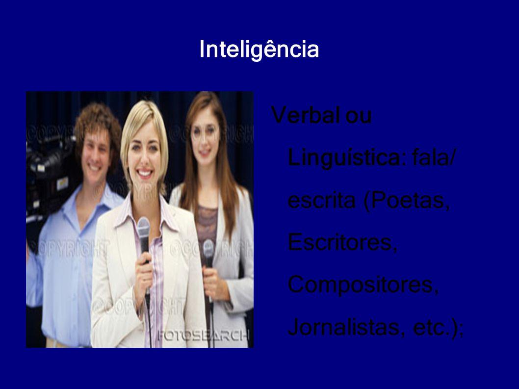 Inteligência Verbal ou Linguística: fala/ escrita (Poetas, Escritores, Compositores, Jornalistas, etc.) ;