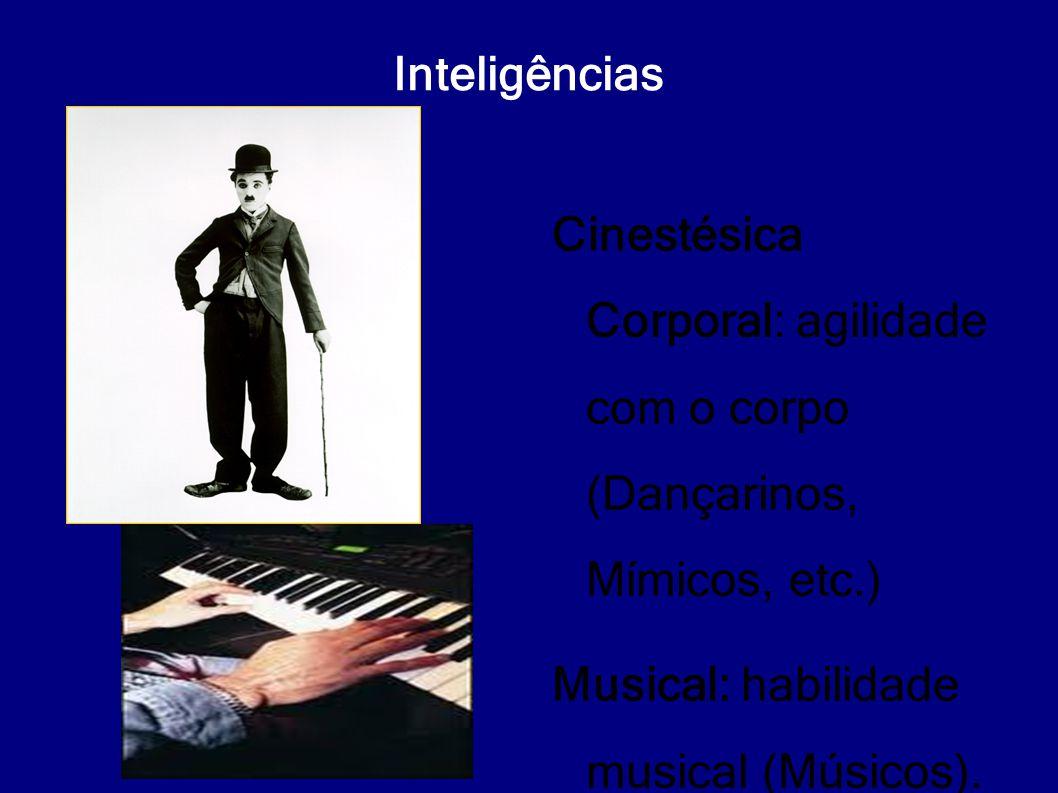 Inteligências Cinestésica Corporal: agilidade com o corpo (Dançarinos, Mímicos, etc.) Musical: habilidade musical (Músicos).