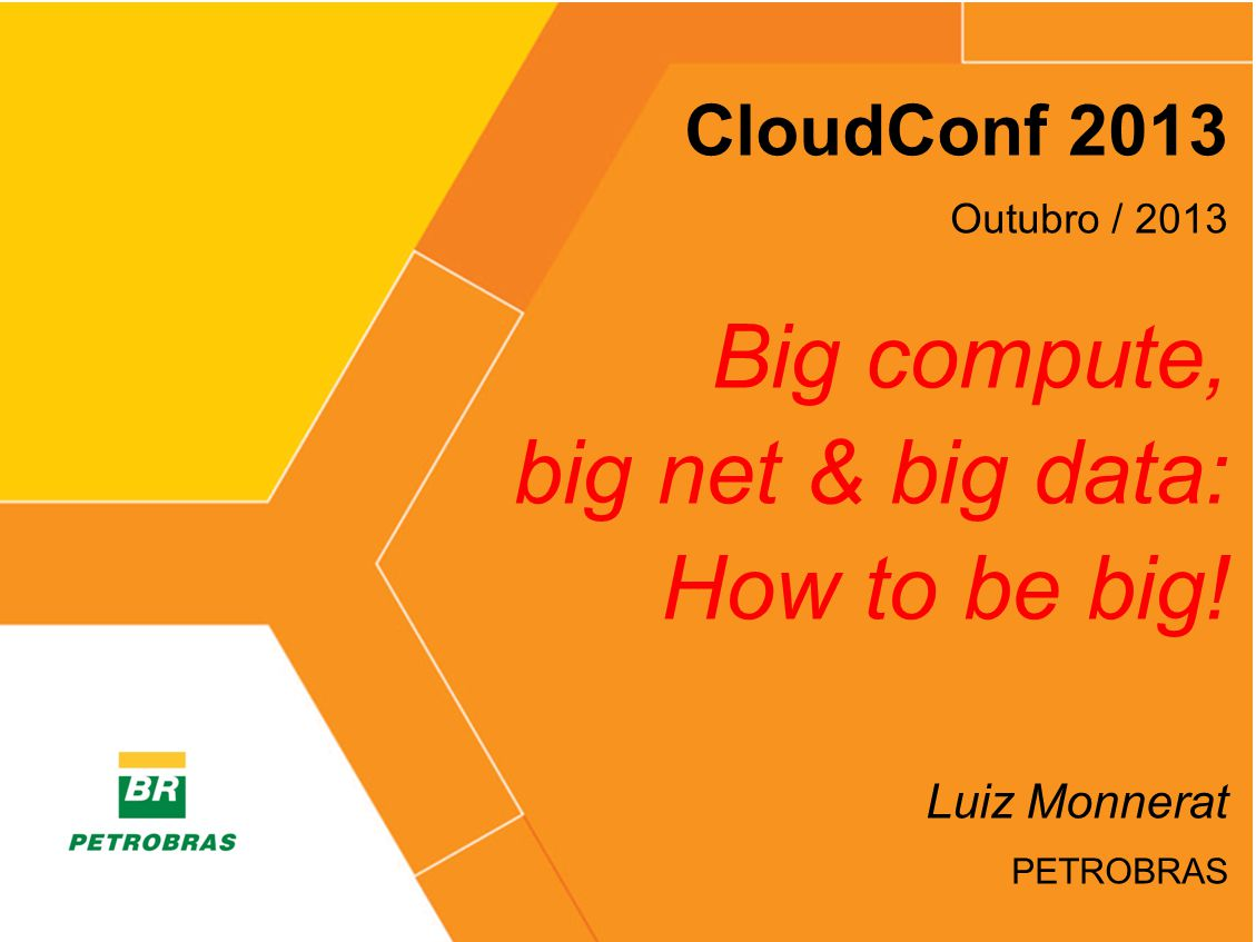 > CloudConf 2013 Outubro / 2013 Big compute, big net & big data: How to be big! Luiz Monnerat PETROBRAS