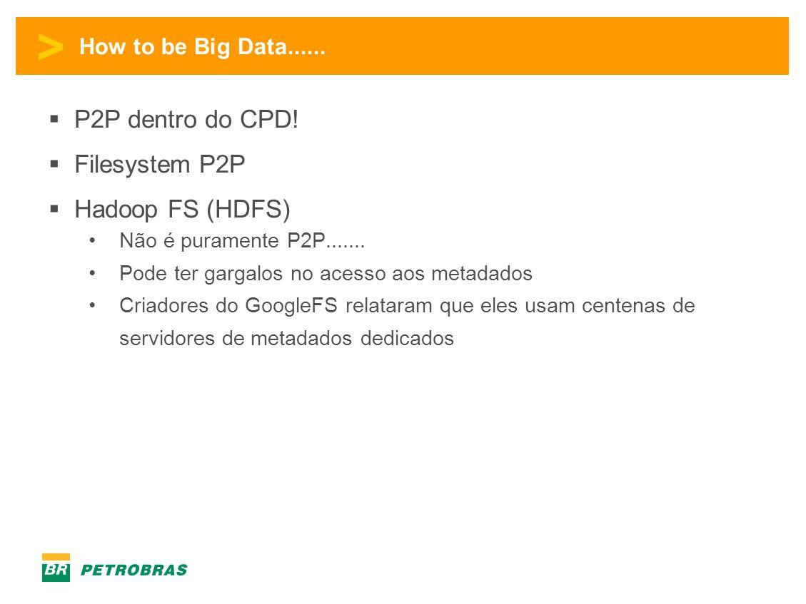 > How to be Big Data......  P2P dentro do CPD!  Filesystem P2P  Hadoop FS (HDFS) •Não é puramente P2P....... •Pode ter gargalos no acesso aos metad