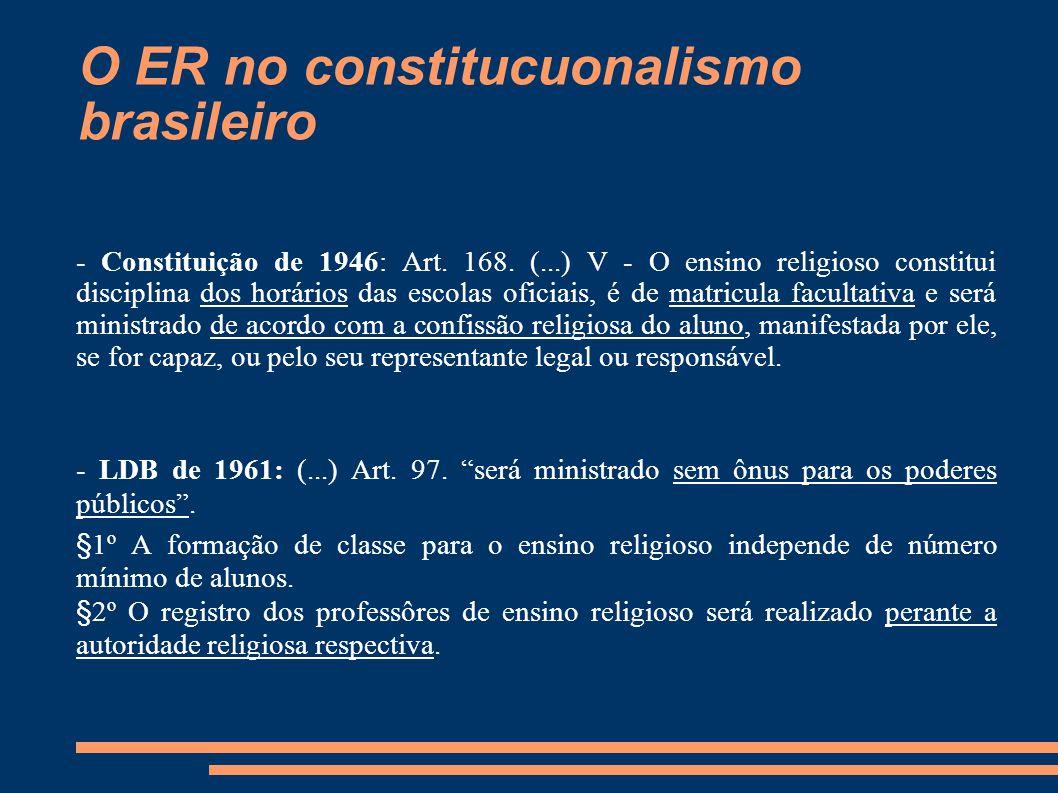 O ER no constitucuonalismo brasileiro - Constituição de 1946: Art. 168. (...) V - O ensino religioso constitui disciplina dos horários das escolas ofi