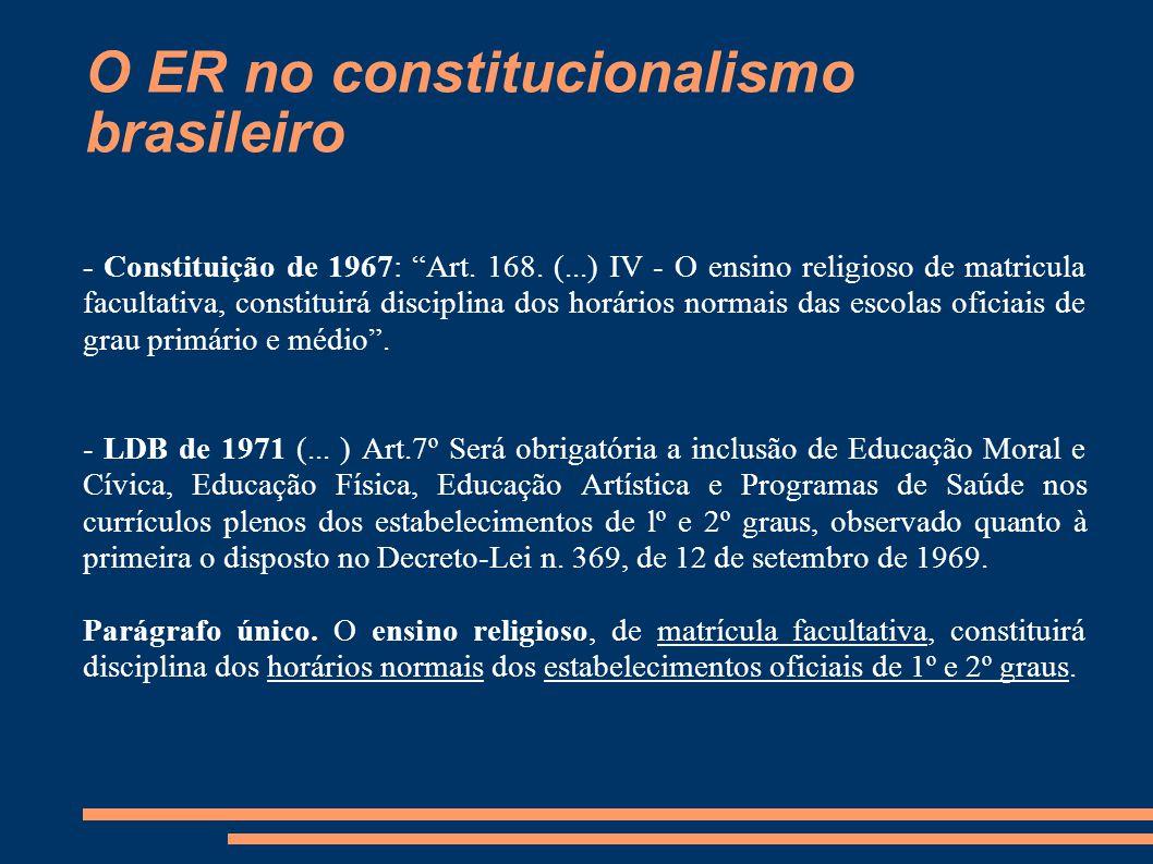 """O ER no constitucionalismo brasileiro - Constituição de 1967: """"Art. 168. (...) IV - O ensino religioso de matricula facultativa, constituirá disciplin"""