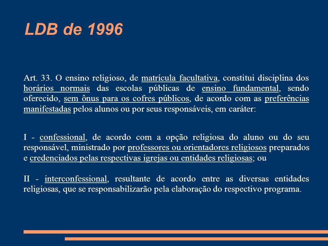 LDB de 1996 Art. 33. O ensino religioso, de matrícula facultativa, constitui disciplina dos horários normais das escolas públicas de ensino fundamenta