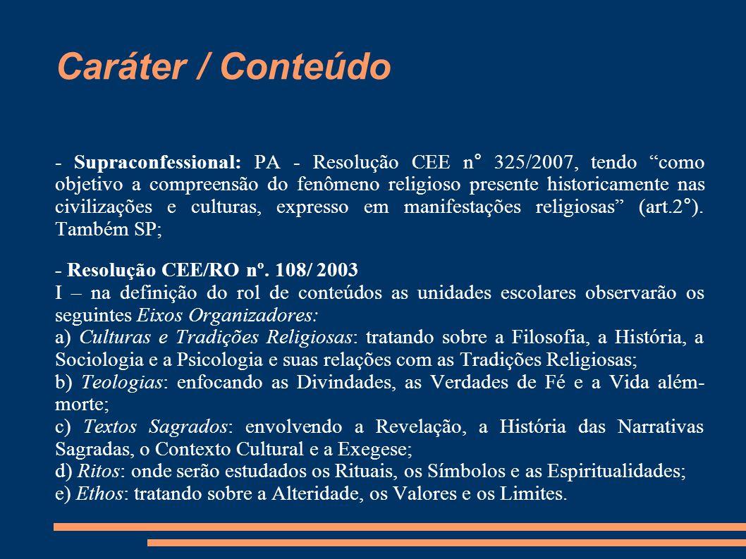 """Caráter / Conteúdo - Supraconfessional: PA - Resolução CEE n° 325/2007, tendo """"como objetivo a compreensão do fenômeno religioso presente historicamen"""