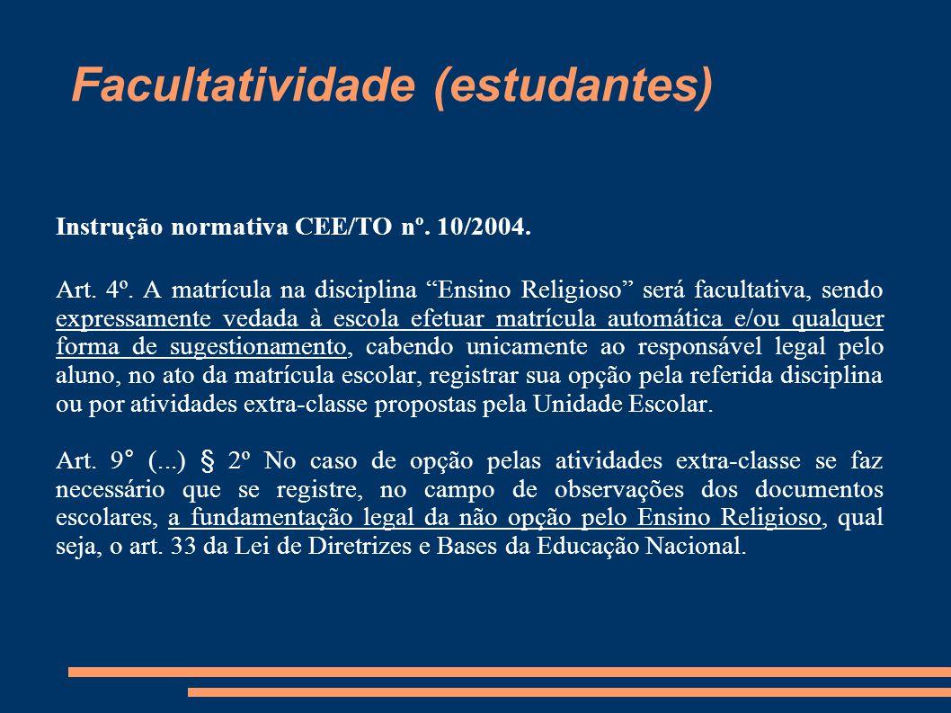 """Facultatividade (estudantes) Instrução normativa CEE/TO nº. 10/2004. Art. 4º. A matrícula na disciplina """"Ensino Religioso"""" será facultativa, sendo ex"""