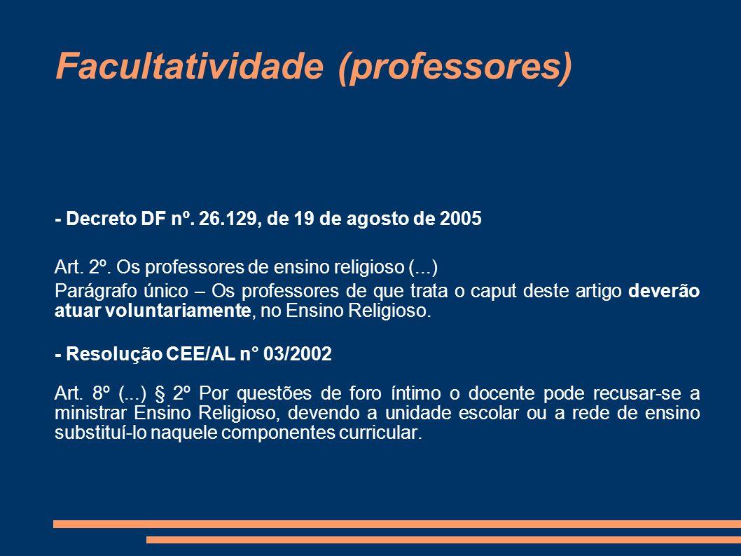 Facultatividade (professores) - Decreto DF nº. 26.129, de 19 de agosto de 2005 Art. 2º. Os professores de ensino religioso (...) Parágrafo único – O
