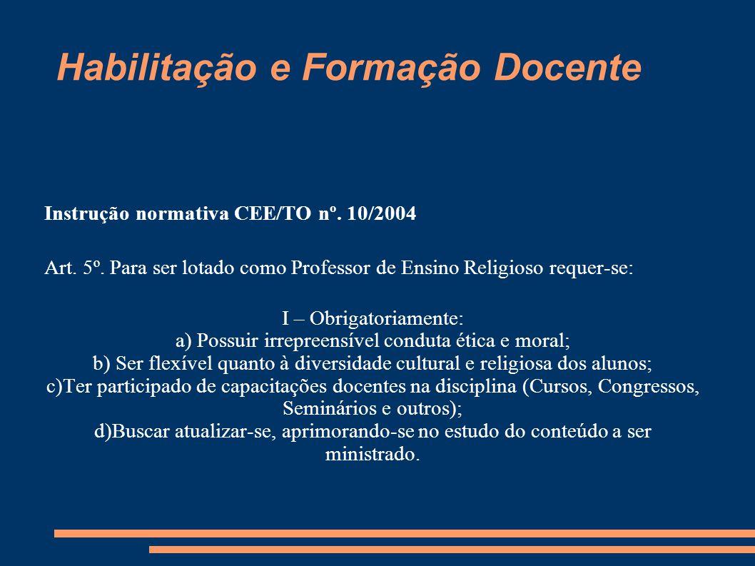 Habilitação e Formação Docente Instrução normativa CEE/TO nº. 10/2004 Art. 5º. Para ser lotado como Professor de Ensino Religioso requer-se: I – Obrig