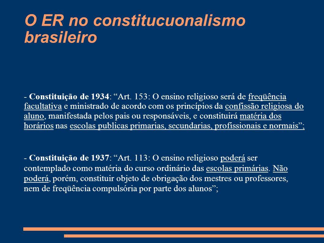 """O ER no constitucuonalismo brasileiro - Constituição de 1934: """"Art. 153: O ensino religioso será de freqüência facultativa e ministrado de acordo com"""