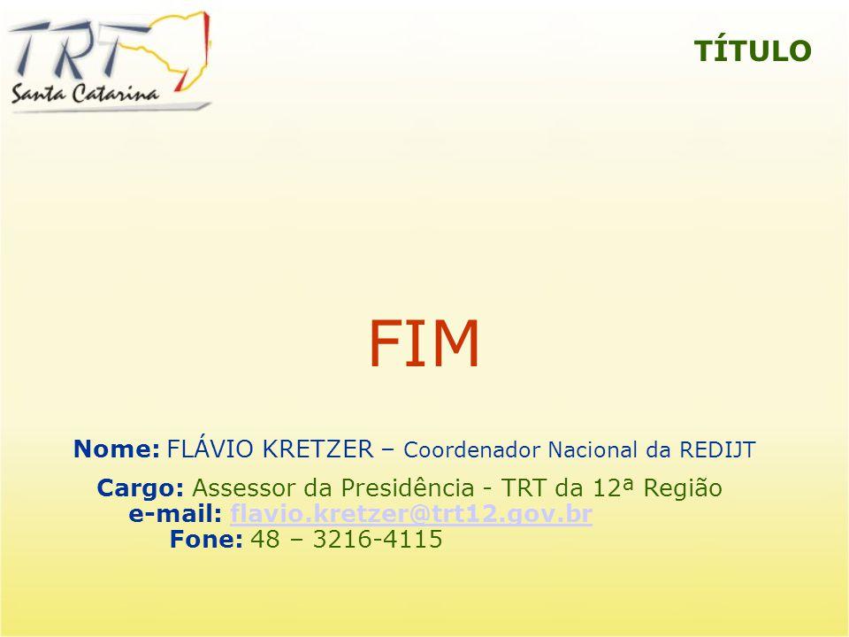 TÍTULO FIM Nome: FLÁVIO KRETZER – Coordenador Nacional da REDIJT Cargo: Assessor da Presidência - TRT da 12ª Região e-mail: flavio.kretzer@trt12.gov.b