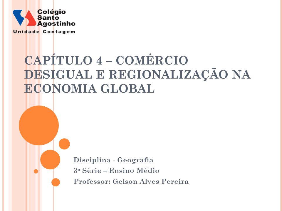 CAPÍTULO 4 – COMÉRCIO DESIGUAL E REGIONALIZAÇÃO NA ECONOMIA GLOBAL Disciplina - Geografia 3 a Série – Ensino Médio Professor: Gelson Alves Pereira