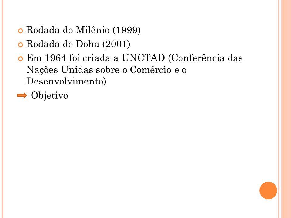 Rodada do Milênio (1999) Rodada de Doha (2001) Em 1964 foi criada a UNCTAD (Conferência das Nações Unidas sobre o Comércio e o Desenvolvimento) Objetivo
