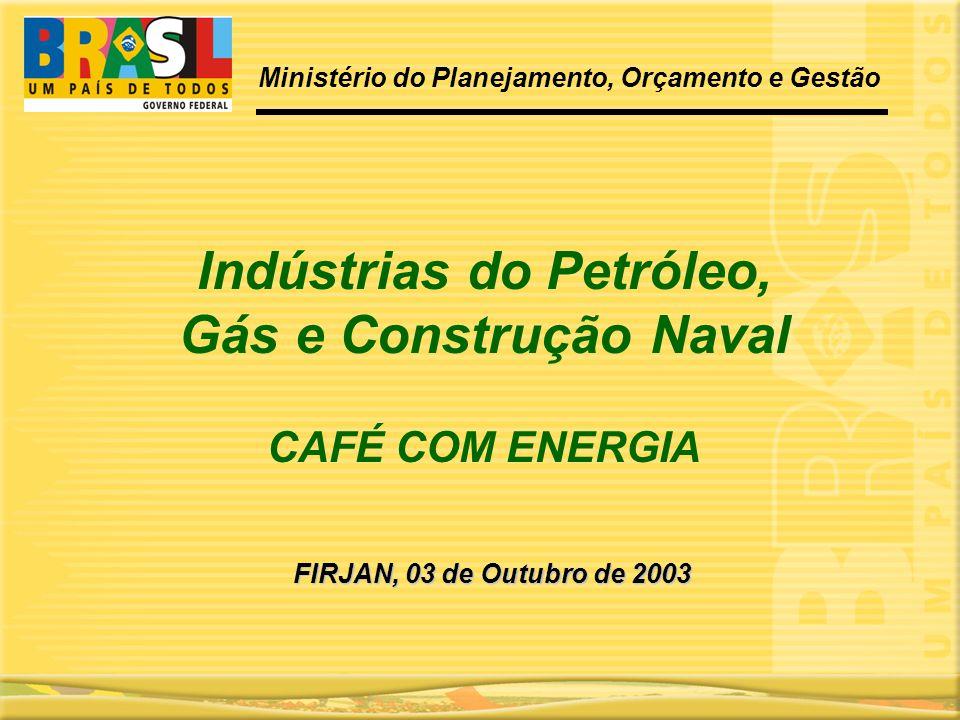 CAFÉ COM ENERGIA FIRJAN, 03 de Outubro de 2003 Ministério do Planejamento, Orçamento e Gestão Indústrias do Petróleo, Gás e Construção Naval