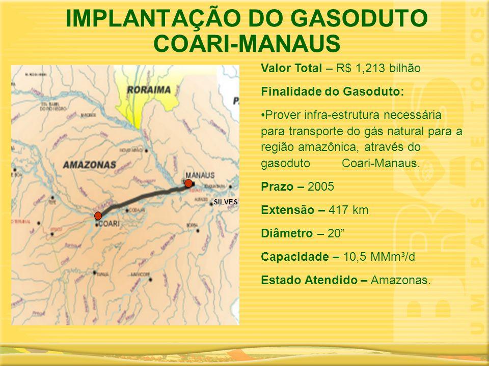 IMPLANTAÇÃO DO GASODUTO COARI-MANAUS Valor Total – R$ 1,213 bilhão Finalidade do Gasoduto: •Prover infra-estrutura necessária para transporte do gás n