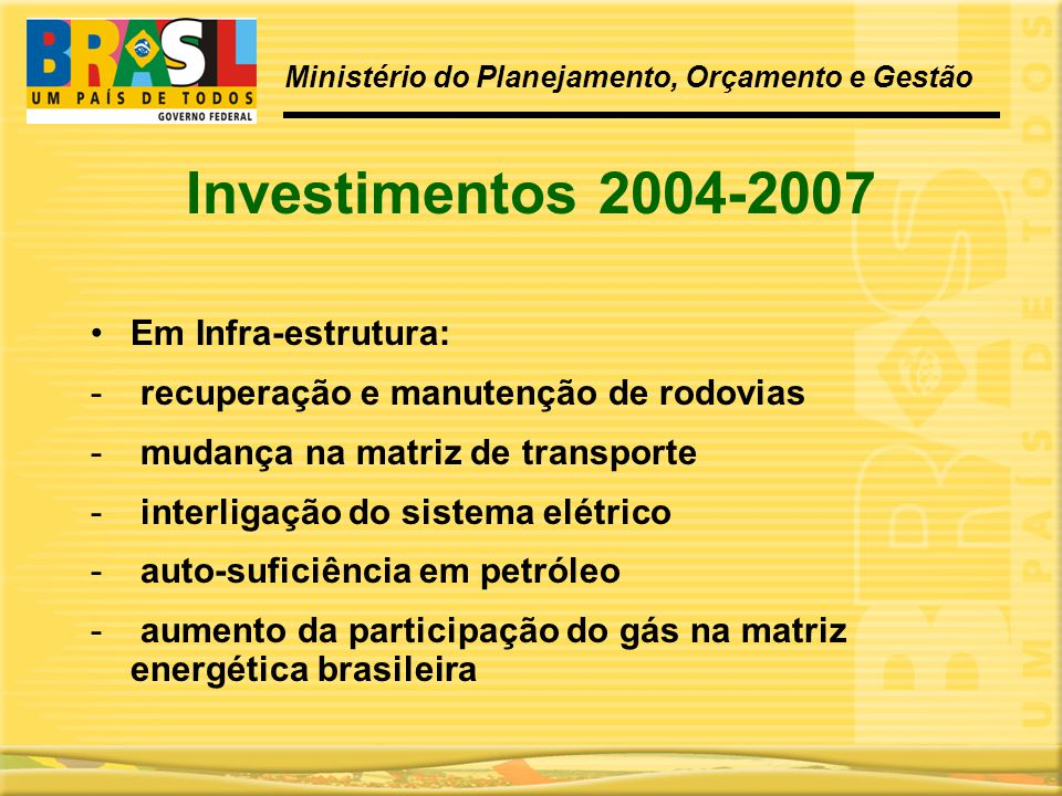 Investimentos 2004-2007 •Em Infra-estrutura: - recuperação e manutenção de rodovias - mudança na matriz de transporte - interligação do sistema elétri