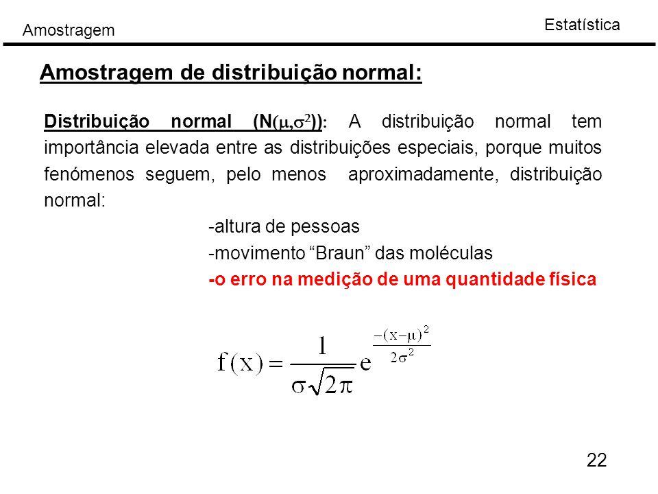 Estatística Amostragem Amostragem de distribuição normal: Distribuição normal (N   ))  A distribuição normal tem importância elevada entre as distribuições especiais, porque muitos fenómenos seguem, pelo menos aproximadamente, distribuição normal: -altura de pessoas -movimento Braun das moléculas -o erro na medição de uma quantidade física 22
