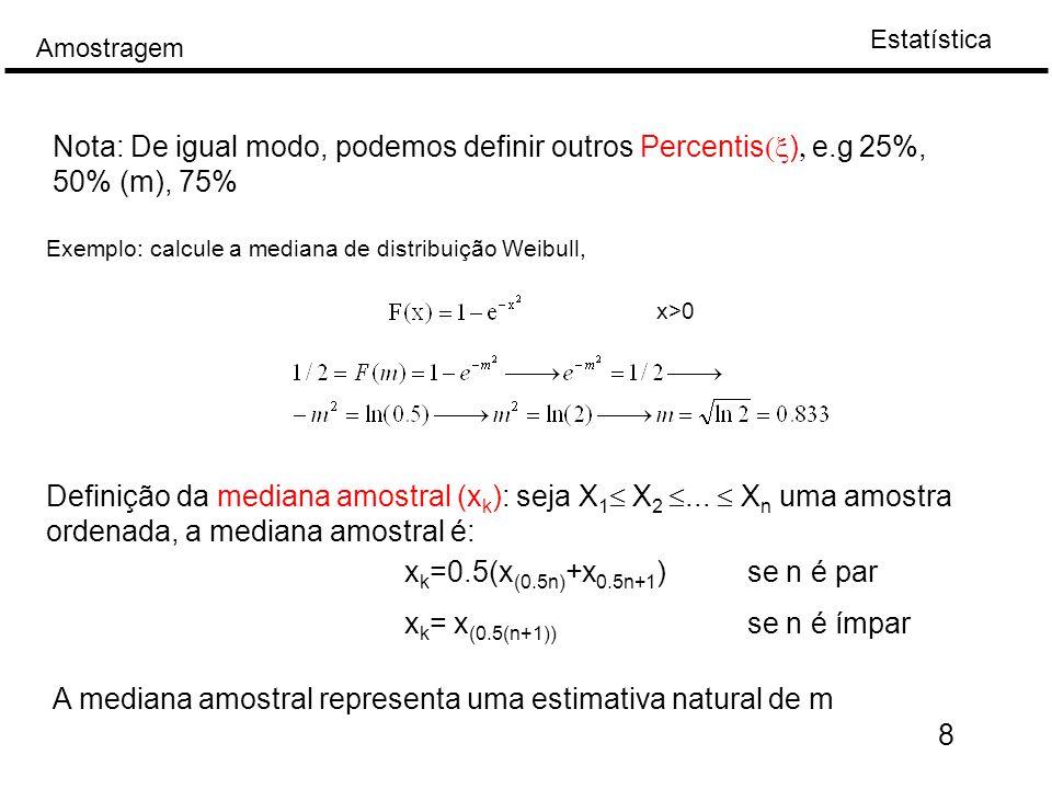 Estatística Amostragem Exemplo: n=7, concentração de CO 2 (g/m 3 ): 0.3, 0.32, 0.35, 0.35, 0.4, 0.41 e 0.42 -> mediana (i=4): 0.35 n=8, concentração de CO 2 (g/m 3 ): 0.3, 0.32, 0.35, 0.35, 0.4, 0.41, 0.405 e 0.42 -> mediana ((x 4 +x 5 )/2): 0.375 9