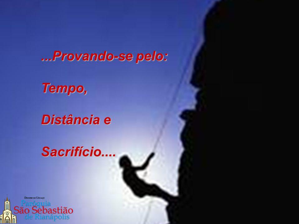 ...Provando-se pelo: Tempo, Distância e Sacrifício....