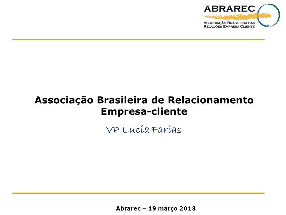 Associação Brasileira de Relacionamento Empresa-cliente VP Lucia Farias Abrarec – 19 março 2013