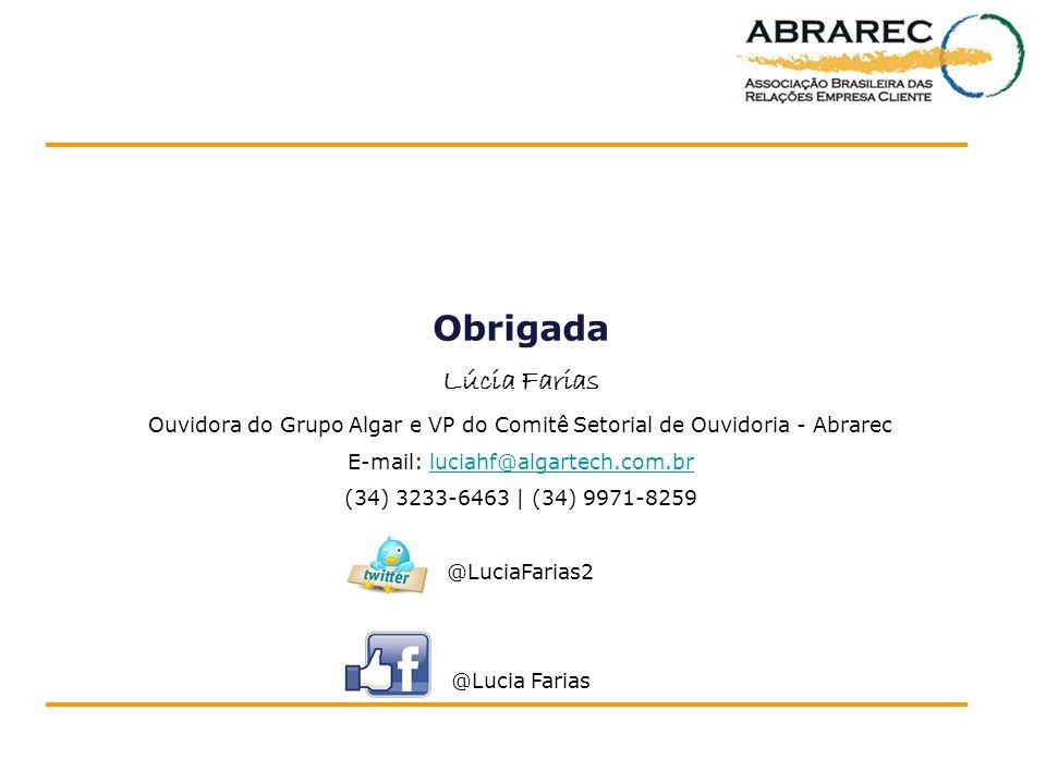 Obrigada Lúcia Farias Ouvidora do Grupo Algar e VP do Comitê Setorial de Ouvidoria - Abrarec E-mail: luciahf@algartech.com.brluciahf@algartech.com.br