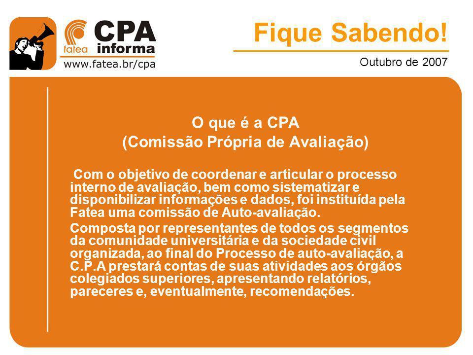 Fique Sabendo! Outubro de 2007 O que é a CPA (Comissão Própria de Avaliação) Com o objetivo de coordenar e articular o processo interno de avaliação,